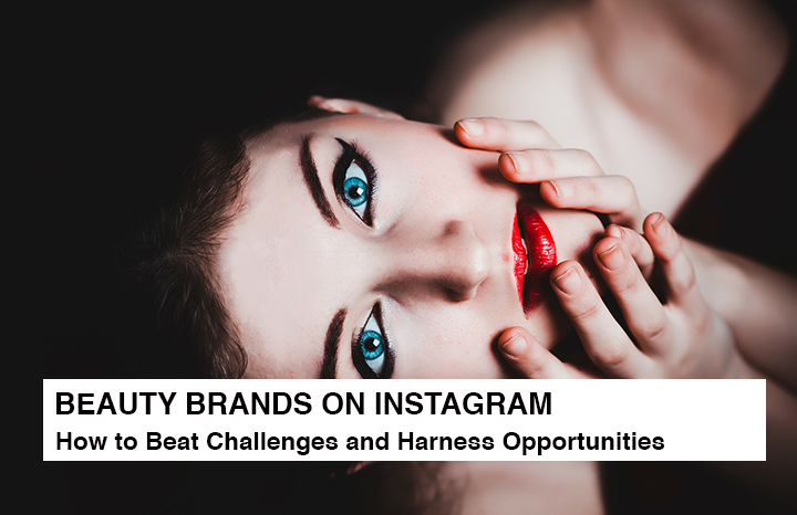 BEAUTY BRANDS ON INSTAGRAM - How to Beat Challenges and Harness Opportunities